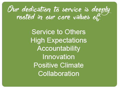 Our dedication to service is deeply rooted in our core values of: service to others high expectations accountability innovation postive climate collaboration